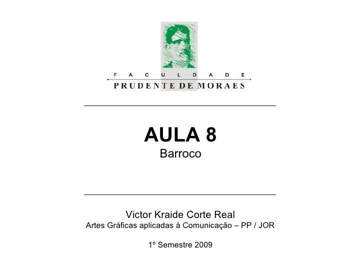 AULA 8 Barroco Victor Kraide Corte Real Artes Gráficas aplicadas à Comunicação – PP / JOR 1º Semestre 2009