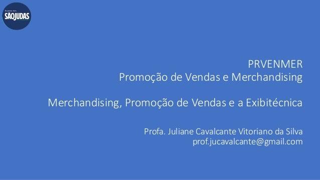 PRVENMER Promoção de Vendas e Merchandising Merchandising, Promoção de Vendas e a Exibitécnica Profa. Juliane Cavalcante V...