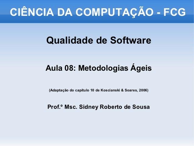 CIÊNCIA DA COMPUTAÇÃO - FCG     Qualidade de Software     Aula 08: Metodologias Ágeis     (Adaptação do capítulo 10 de Kos...