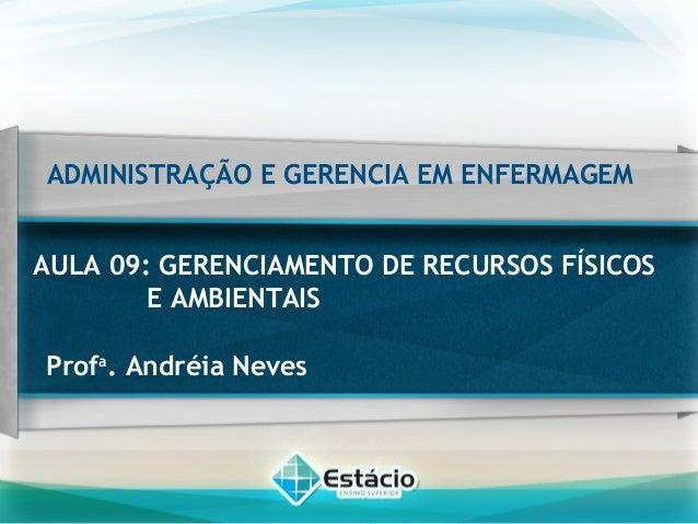 ADMINISTRAÇÃO E GERENCIA EM ENFERMAGEM AULA 09: GERENCIAMENTO DE RECURSOS FÍSICOS E AMBIENTAIS Profa . Andréia Neves