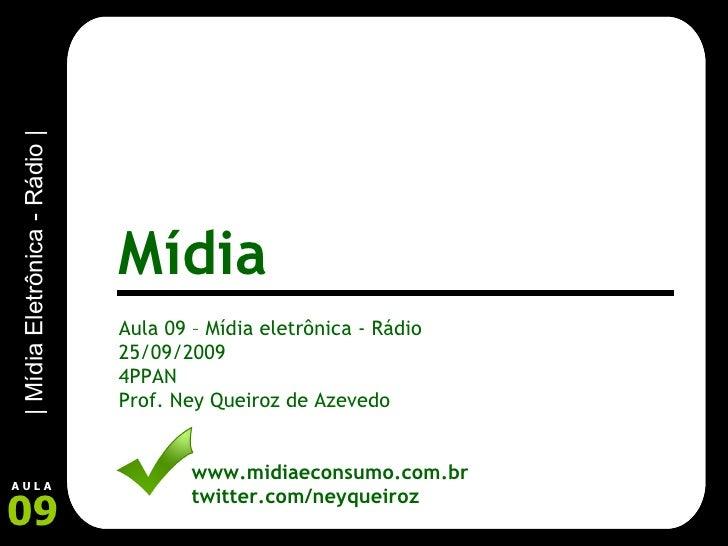 Aula 09 – Mídia eletrônica - Rádio 25/09/2009 4PPAN Prof. Ney Queiroz de Azevedo www.midiaeconsumo.com.br twitter.com/neyq...