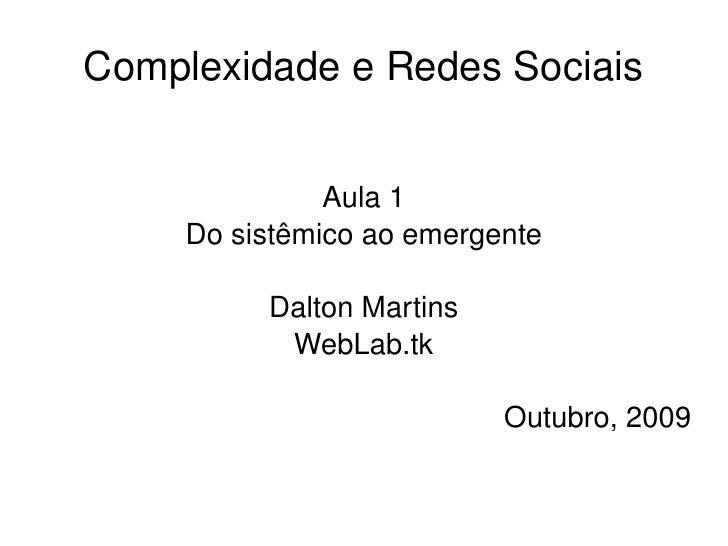 Complexidade e Redes Sociais Aula 1 Do sistêmico ao emergente Dalton Martins WebLab.tk Outubro, 2009