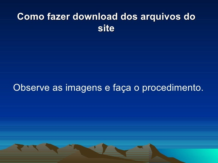 Como fazer download dos arquivos do site <ul><li>Observe as imagens e faça o procedimento. </li></ul>