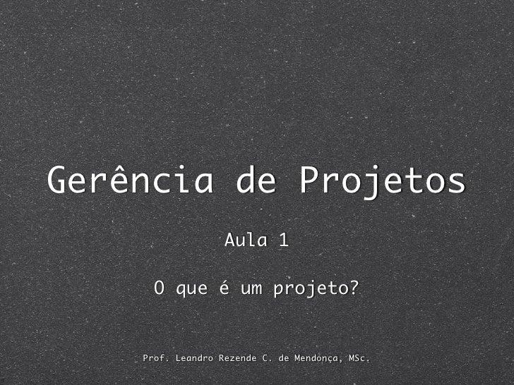 Gerência de Projetos                    Aula 1        O que é um projeto?       Prof. Leandro Rezende C. de Mendonça, MSc.