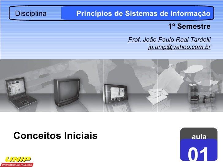 aula 01 Disciplina Princípios de Sistemas de Informação 1º Semestre Prof. João Paulo Real Tardelli [email_address] Conceit...
