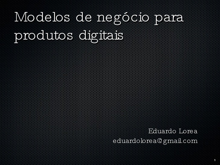 Modelos de negócio para produtos digitais <ul><li>Eduardo Lorea </li></ul><ul><li>[email_address] </li></ul>