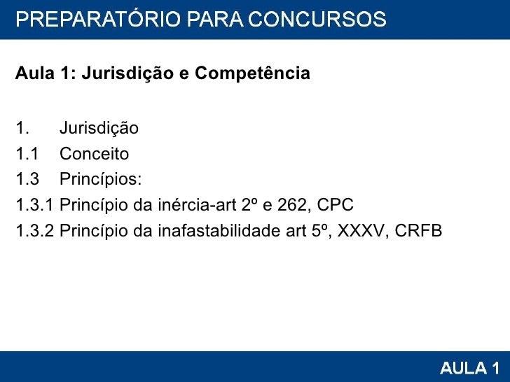 <ul><li>Aula 1: Jurisdição e Competência </li></ul><ul><li>1.  Jurisdição </li></ul><ul><li>1.1  Conceito </li></ul><ul><l...