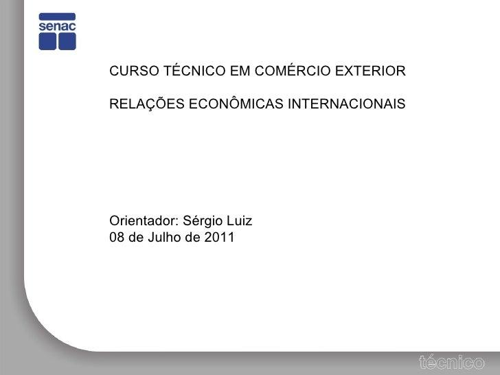 CURSO TÉCNICO EM COMÉRCIO EXTERIOR RELAÇÕES ECONÔMICAS INTERNACIONAIS Orientador: Sérgio Luiz 08 de Julho de 2011