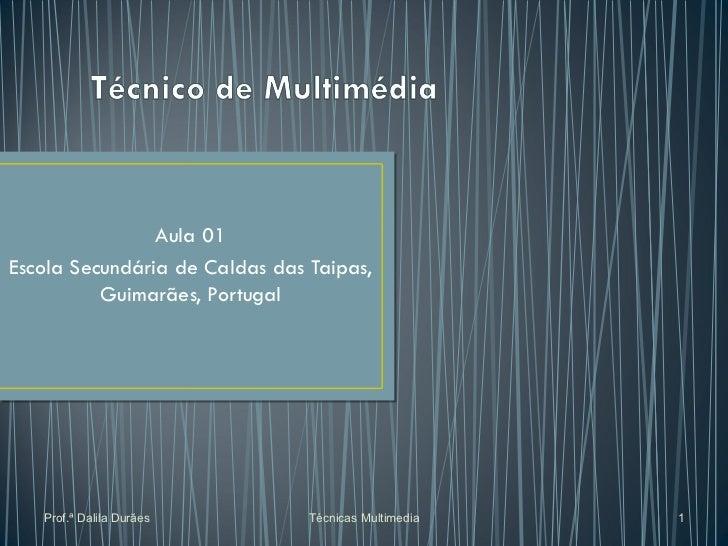 Aula 01 Escola Secundária de Caldas das Taipas, Guimarães, Portugal Prof.ª Dalila Durães Técnicas Multimedia