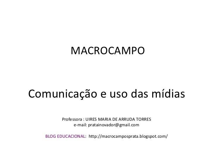 MACROCAMPOComunicação e uso das mídias          Professora : UIRES MARIA DE ARRUDA TORRES                e-mail: pratainov...