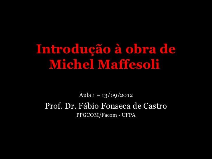 Introdução à obra de  Michel Maffesoli          Aula 1 – 13/09/2012 Prof. Dr. Fábio Fonseca de Castro         PPGCOM/Facom...