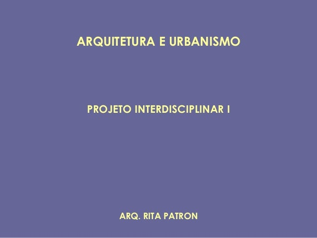 ARQUITETURA E URBANISMO PROJETO INTERDISCIPLINAR I      ARQ. RITA PATRON