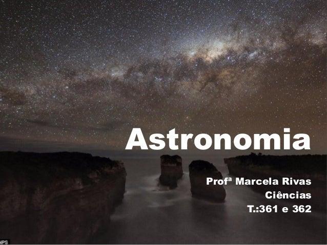 Astronomia    Profª Marcela Rivas               Ciências           T.:361 e 362
