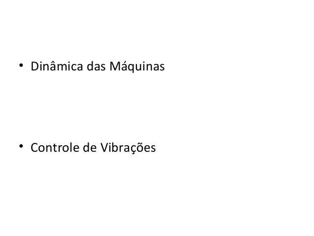 • Dinâmica das Máquinas• Controle de Vibrações