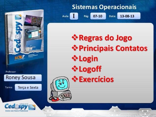 27/8/2013 1 Aula: Pág: Data: Turma: Sistemas Operacionais Professor: Roney Sousa 07-10 13-08-13 Regras do Jogo Principai...