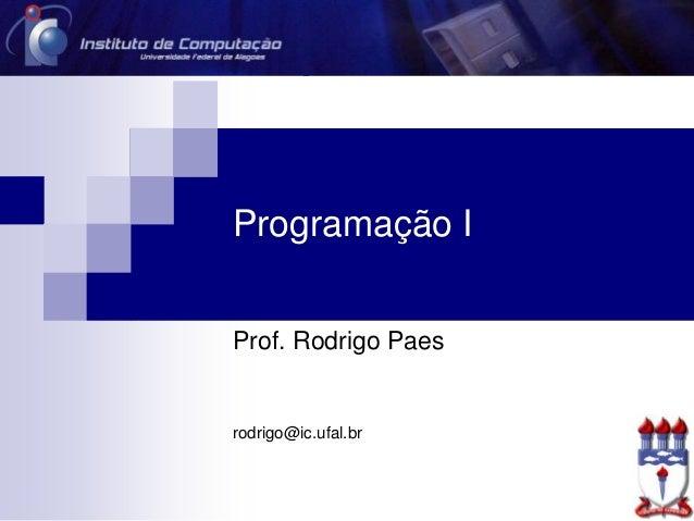 Programação I Prof. Rodrigo Paes rodrigo@ic.ufal.br