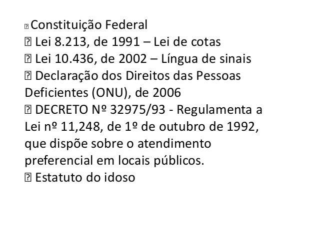 Constituição Federal  8.213, de 1991 – Lei de cotas Lei  10.436, de 2002 – Língua de sinais Lei  Declaração dos Direito...