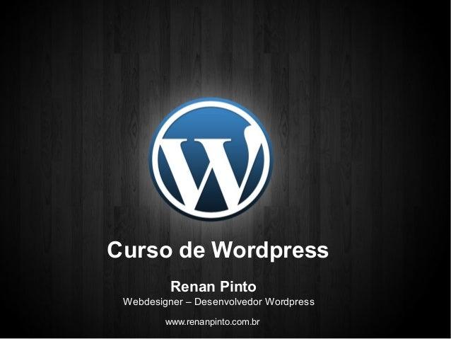 Curso de Wordpress  Renan Pinto  Webdesigner – Desenvolvedor Wordpress  www.renanpinto.com.br
