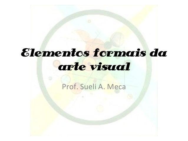 Elementos formais da arte visual Prof. Sueli A. Meca