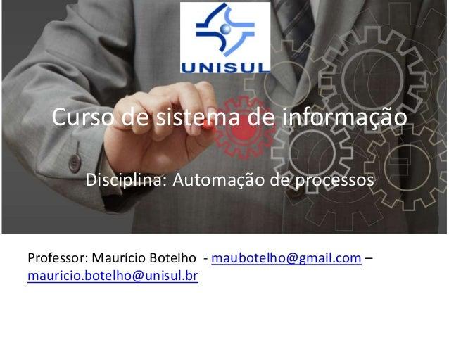 Curso de sistema de informação Disciplina: Automação de processos  Professor: Maurício Botelho - maubotelho@gmail.com – ma...