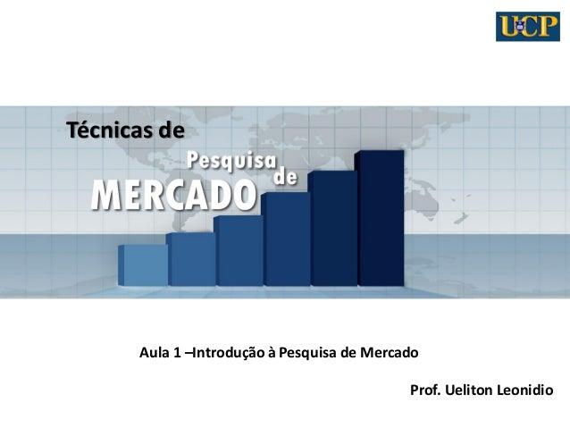 Técnicas de  Aula 1 –Introdução à Pesquisa de Mercado  Prof. Ueliton Leonidio