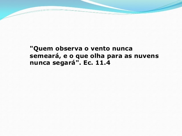 """Quem observa o vento nunca semeará, e o que olha para as nuvens nunca segará"". Ec. 11.4"