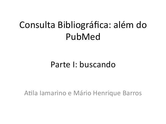 Consulta Bibliográfica: além do               PubMed              Parte I: buscando  A:la Iamarino e ...