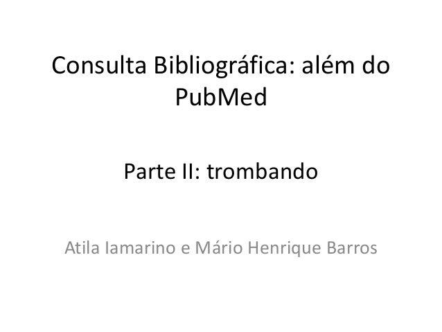 Consulta Bibliográfica: além do PubMed Atila Iamarino e Mário Henrique Barros Parte II: trombando