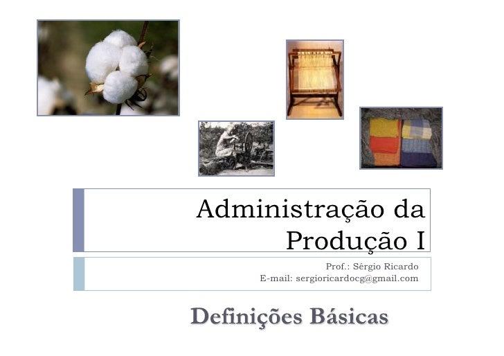 Administração da       Produção I                    Prof.: Sérgio Ricardo     E-mail: sergioricardocg@gmail.com