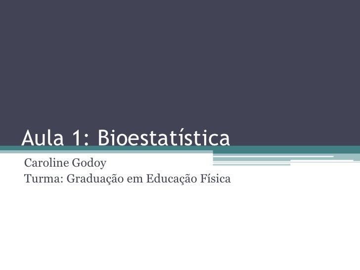 Aula 1: BioestatísticaCaroline GodoyTurma: Graduação em Educação Física