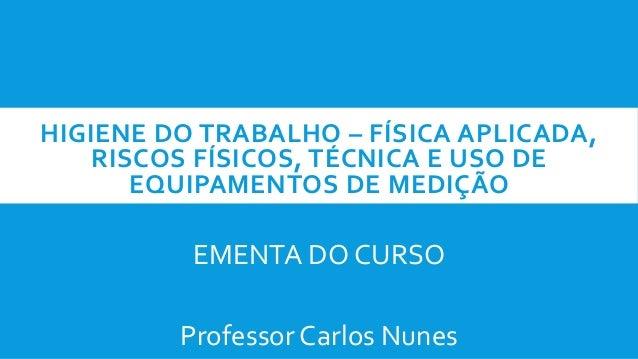 HIGIENE DO TRABALHO – FÍSICA APLICADA, RISCOS FÍSICOS, TÉCNICA E USO DE EQUIPAMENTOS DE MEDIÇÃO EMENTA DO CURSO Professor ...