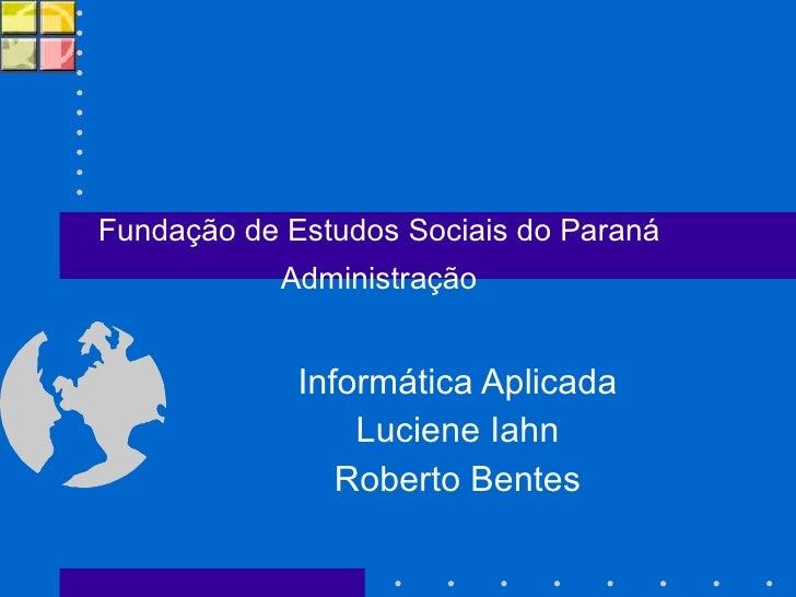 Informática Aplicada Luciene Iahn Roberto Bentes Fundação de Estudos Sociais do Paraná Administração