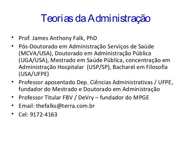 TeoriasdaAdministração • Prof. James Anthony Falk, PhD • Pós-Doutorado em Administração Serviços de Saúde (MCVA/USA), Dout...