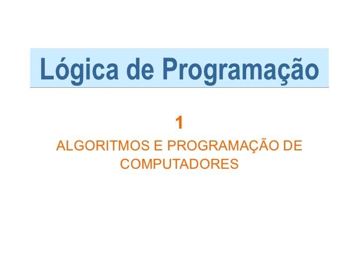 Lógica de Programação             1 ALGORITMOS E PROGRAMAÇÃO DE        COMPUTADORES