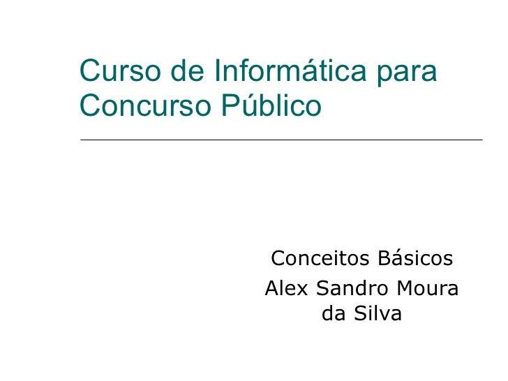 Curso de Informática para Concurso Público  Conceitos Básicos Alex Sandro Moura da Silva