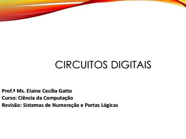 CIRCUITOS DIGITAIS Prof.ª Ms. Elaine Cecília Gatto Curso: Ciência da Computação Revisão: Sistemas de Numeração e Portas Ló...