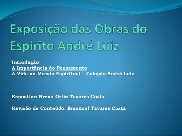 Introdução A Importância do Pensamento A Vida no Mundo Espiritual – Coleção André Luiz Expositor: Breno Ortiz Tavares Cost...