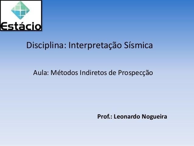 Disciplina: Interpretação Sísmica Prof.: Leonardo Nogueira Aula: Métodos Indiretos de Prospecção