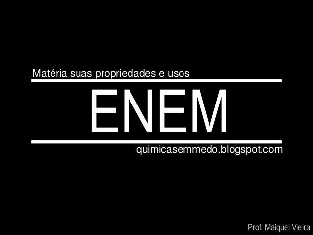 Matéria suas propriedades e usos           ENEM      quimicasemmedo.blogspot.com                                         P...