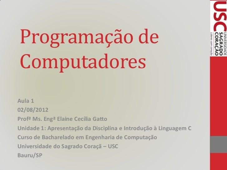 Programação deComputadoresAula 102/08/2012Profª Ms. Engª Elaine Cecília GattoUnidade 1: Apresentação da Disciplina e Intro...