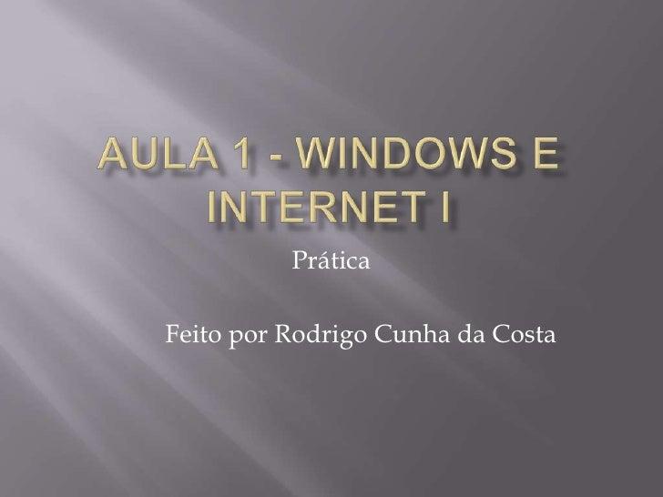Aula 1 - Windows e Internet I<br />Prática<br />Feito por Rodrigo Cunha da Costa<br />