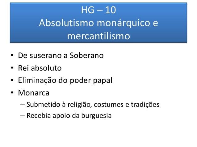 HG – 10 Absolutismo monárquico e mercantilismo  •De suserano a Soberano  •Rei absoluto  •Eliminação do poder papal  •Monar...