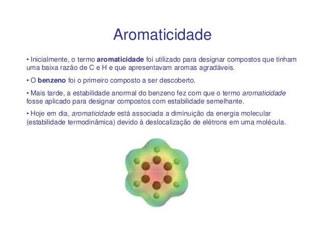 Aromaticidade• Inicialmente, o termo aromaticidade foi utilizado para designar compostos que tinhamuma baixa razão de C e ...