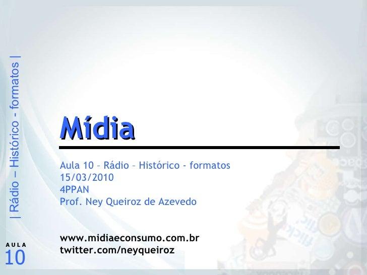 Aula 10 – Rádio – Histórico - formatos 15/03/2010 4PPAN Prof. Ney Queiroz de Azevedo www.midiaeconsumo.com.br twitter.com/...