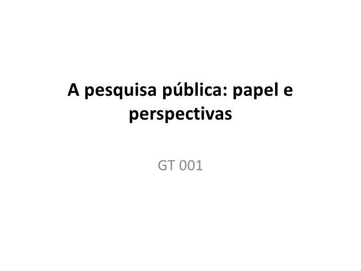 A pesquisa pública: papel e      perspectivas          GT 001