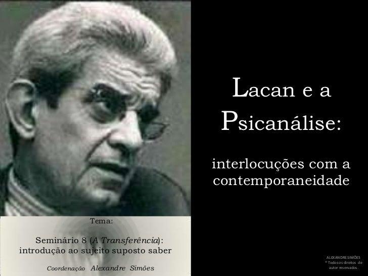 Lacan e a Psicanálise:interlocuções com a contemporaneidade<br />     Tema:<br />Seminário 8 (A Transferência): <br />intr...