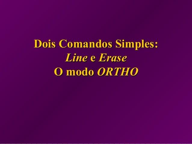 Dois Comandos Simples:Dois Comandos Simples: LineLine ee EraseErase O modoO modo ORTHOORTHO