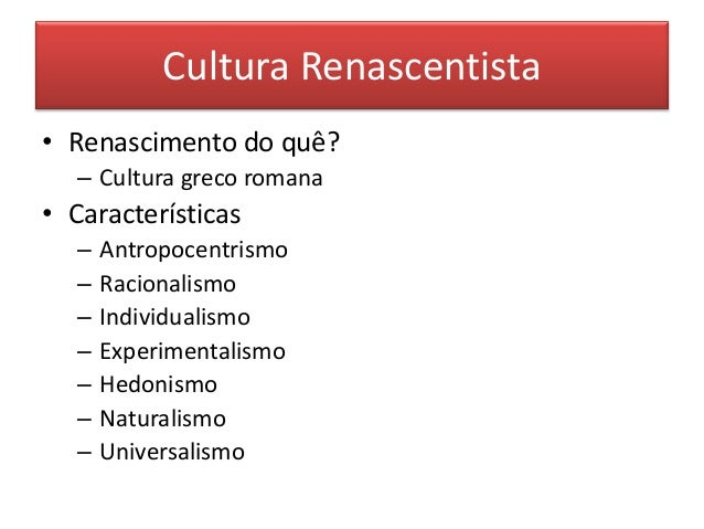 Cultura Renascentista  •Renascimento do quê?  –Cultura greco romana  •Características  –Antropocentrismo  –Racionalismo  –...
