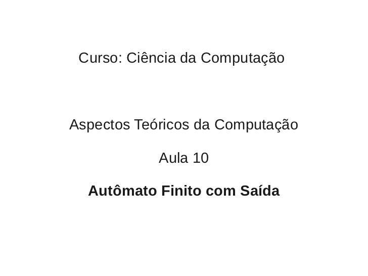 Curso: Ciência da ComputaçãoAspectos Teóricos da Computação            Aula 10  Autômato Finito com Saída