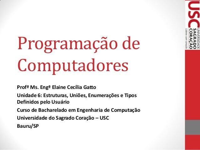 Programação deComputadoresProfª Ms. Engª Elaine Cecília GattoUnidade 6: Estruturas, Uniões, Enumerações e TiposDefinidos p...